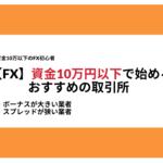 【FX初心者】資金10万以下で始めるFXおすすめ取引所・比較